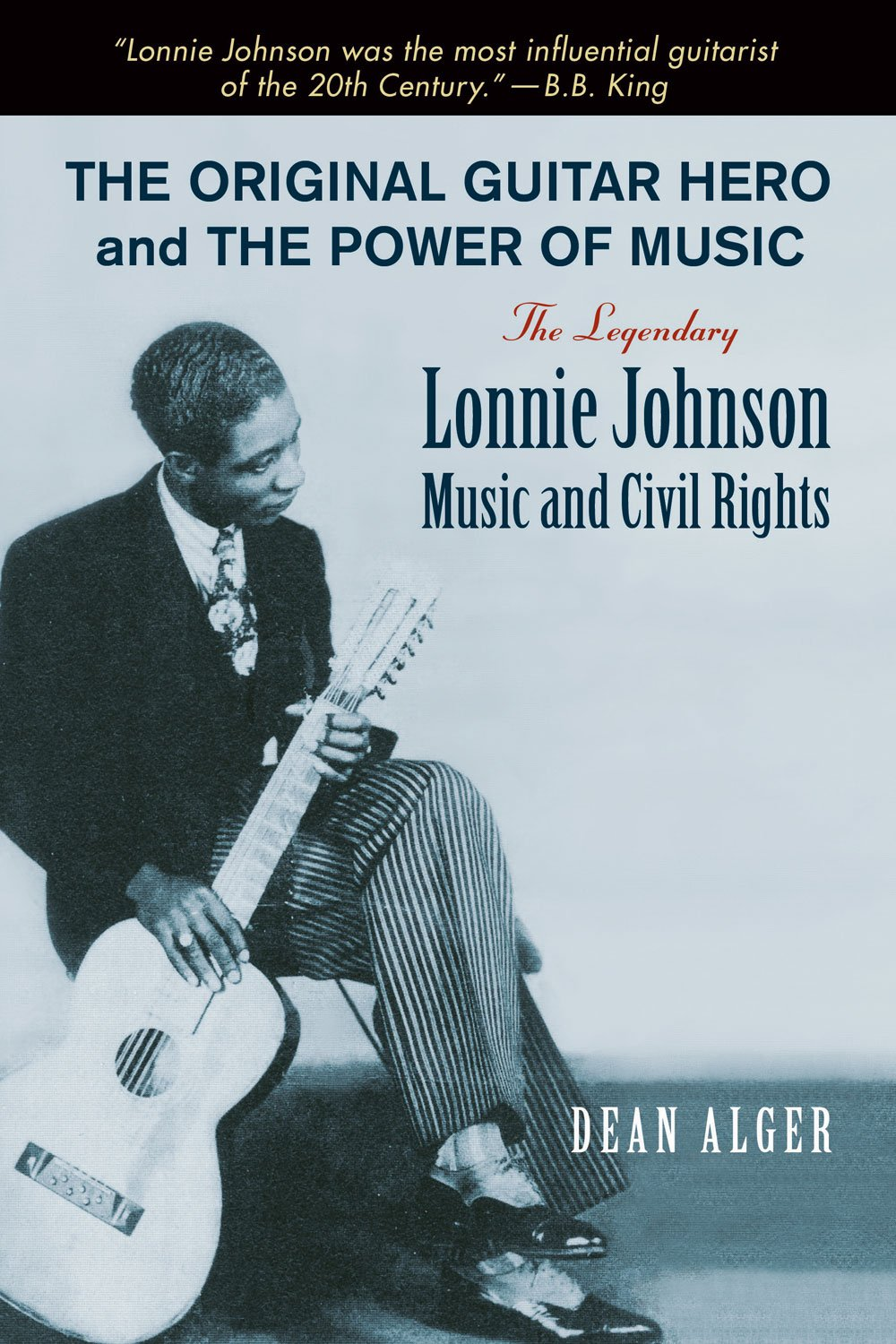 The Original Guitar Hero and the Power of Music: The Legendary Lonnie Johnson, Music, and Civil Rights (North Texas Lives of Musician Series)