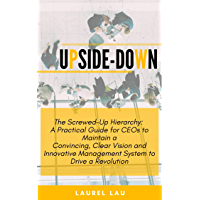 Upside-Down: The Screwed-up Hierarchy: A practical guide for CEO to maintain convincing clear vision to drive a revolution (English Edition)