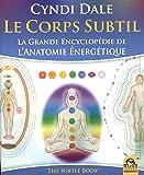 Le corps subtil : La grande encyclopédie de l'anatomie énergétique