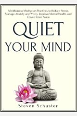 Quiet Your Mind: Mindfulness Meditation Practices to Reduce Stress, Manage Anxiety and Worry, Improve Mental Health, and Create Inner Peace (Mental Discipline Book 5) Kindle Edition