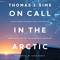 On Call in the Arctic: A Doctor's Pursuit of Life, Love, and Miracles in the Alaskan Frontier