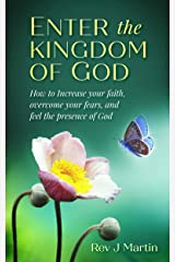 Enter the Kingdom of God: How to Increase your Faith, Overcome your Fears, and Feel the Presence of God Kindle Edition