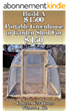 Build a $1500 Portable Greenhouse or Garden Shed For $150  In Just a few hours without a kit! (English Edition)