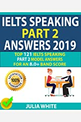 IELTS SPEAKING PART 2 ANSWERS 2019: Top 121 Ielts Speaking Part 2 Model Answers For An 8.0+ Band Score! Kindle Edition