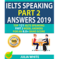 IELTS SPEAKING PART 2 ANSWERS 2019: Top 121 Ielts Speaking Part 2 Model Answers For An 8.0+ Band Score! (English Edition)