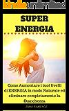 Super Energia: Come aumentare i tuoi livelli di energia in modo Naturale ed eliminare completamente la Stanchezza