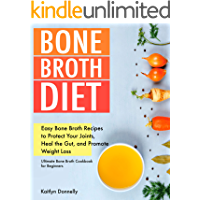 Bone Broth Diet: Easy Bone Broth Recipes to Protect Your Joints, Heal the Gut, and Promote Weight Loss. Ultimate Bone…