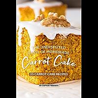 The Undisputed Taste of Homemade Carrot Cake: 25 Carrot Cake Recipes