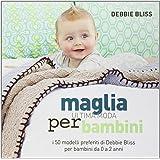 Maglia. Ultima moda per bambini. I 50 modelli preferiti di Debbie Bliss per bambini da 0 a 2 anni. Ediz. illustrata