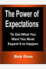 The Power of Expectations: To Get What You Want You Must Expect It to Happen Kindle Edition