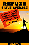 Refuze 2 Live Average: The Universal Secret to Exceed Your Potential and Create a Life of Extraordinary Purpose Revealed!