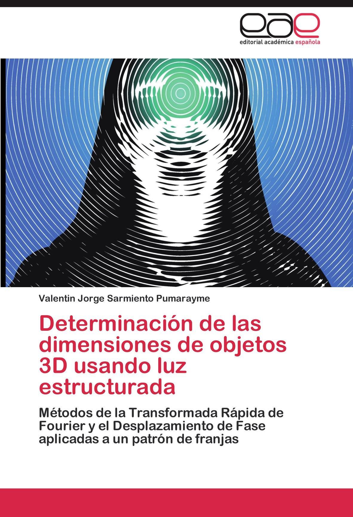 Determinación de las dimensiones de objetos 3D usando luz estructurada: Métodos de la Transformada Rápida de Fourier y el Desplazamiento de Fase aplicadas a un patrón de franjas (Spanish Edition) PDF
