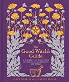 The Good Witch's Guide: A Modern-Day Wiccapedia of Magickal Ingredients and Spells (The Modern-Day Witch)