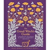 The Good Witch's Guide: A Modern-Day Wiccapedia of Magickal Ingredients and Spells