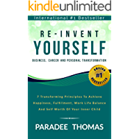 Re-Invent Yourself; Business, Career and Personal Transformation: 7 Transforming Principles to Increase Happiness, Work-Life Balance and the Self-Worth ... Inner Child (Reinventing Yourself Book 1)
