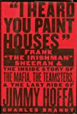 "I Heard You Paint Houses: Frank ""The Irishman"" Sheeran and the Inside Story of the Mafia, the Teamsters, and the Final Ride of Jimmy Hoffa"