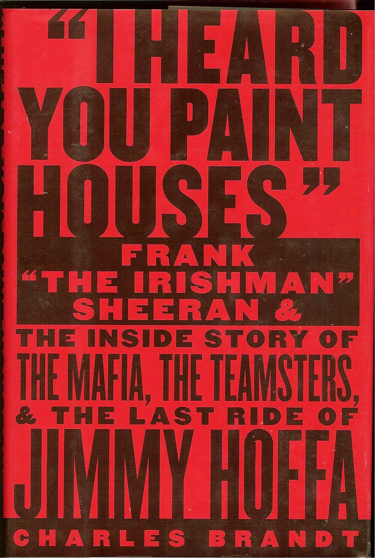 "Download I Heard You Paint Houses: Frank ""The Irishman"" Sheeran and the Inside Story of the Mafia, the Teamsters, and the Final Ride of Jimmy Hoffa PDF"
