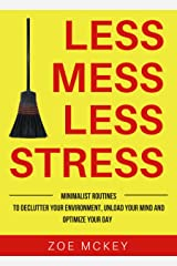 Less Mess Less Stress: Minimalist Routines To Declutter Your Environment, Unload Your Mind And Optimize Your Day Kindle Edition