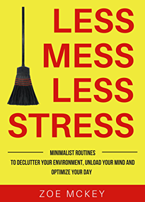 Less Mess Less Stress: Minimalist Routines To Declutter Your Environment; Unload Your Mind And Optimize Your Day