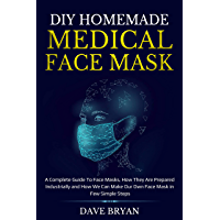 DIY HOMEMADE MEDICAL FACE MASK: A Complete Guide To Face Masks, How They Are Prepared Industrially and How We Can Make Our Face Mask in Few Simple Steps (English Edition)