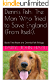 Dennis Fish: The Man Who Tried To Save England (From Itself).: Book Two From the Dennis Fish Trilogy