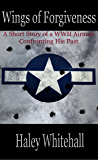 Wings of Forgiveness: A Short Story (of a WWII Airman Confronting His Past)