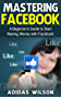Mastering Facebook : A Beginner's to Start Making Money with Facebook  (English Edition)