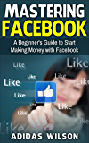 Mastering Facebook: A Beginner's Guide to Start Making Money with Facebook