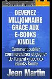 Devenez millionnaire grâce aux e-books Kindle - Comment publier, commercialiser et gagner de l'argent grâce aux ebooks Kindle