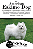 The American Eskimo Dog: A Complete and Comprehensive Owners Guide to: Buying, Owning, Health, Grooming, Training, Obedience, Understanding and Caring ... Caring for a Dog from a Puppy to Old Age)