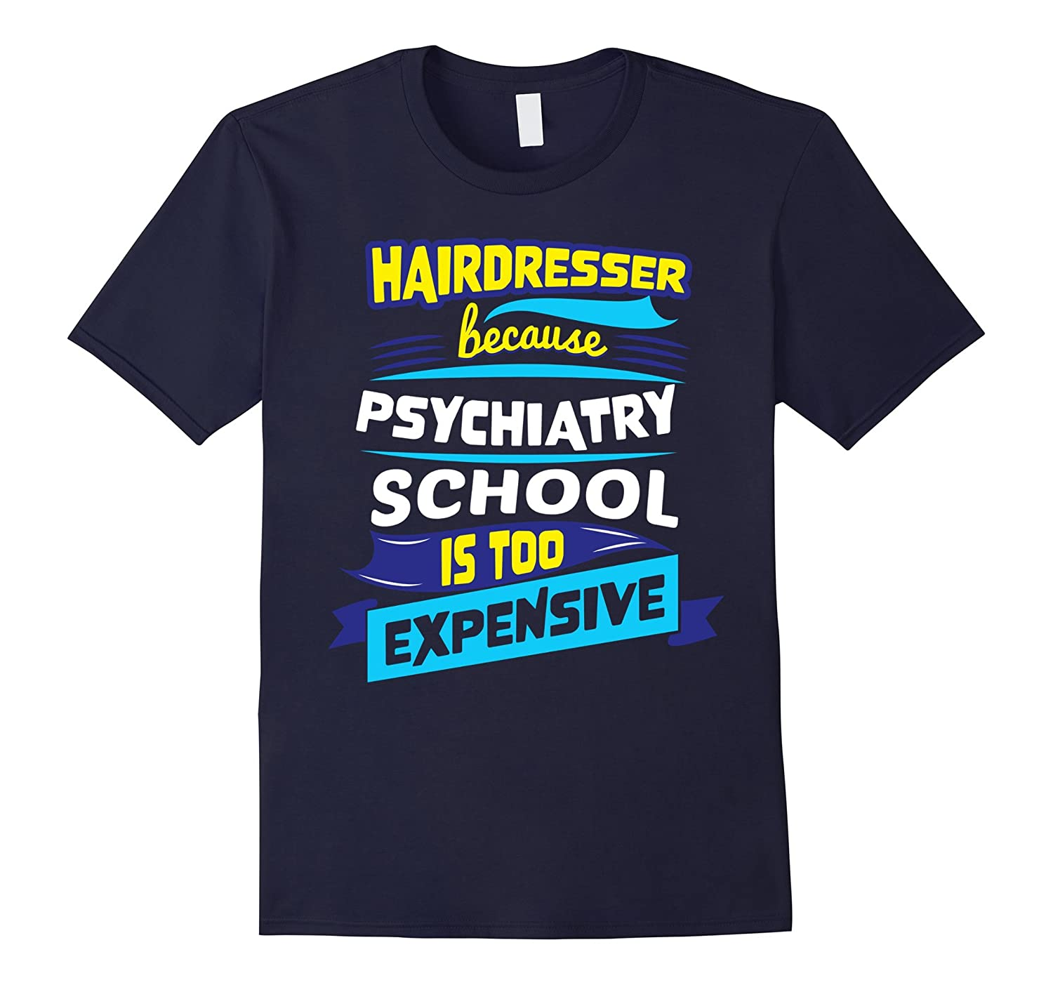 Hairdresser Because Psychiatry School is Expensive T-Shirt-TD