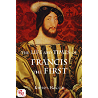 The Life and Times of Francis the First, King of France: complete in one volume