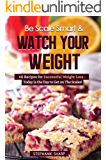 Be Scale Smart & Watch Your Weight: 40 Recipes for Successful Weight Loss - Today Is the Day to Get on The Scales!