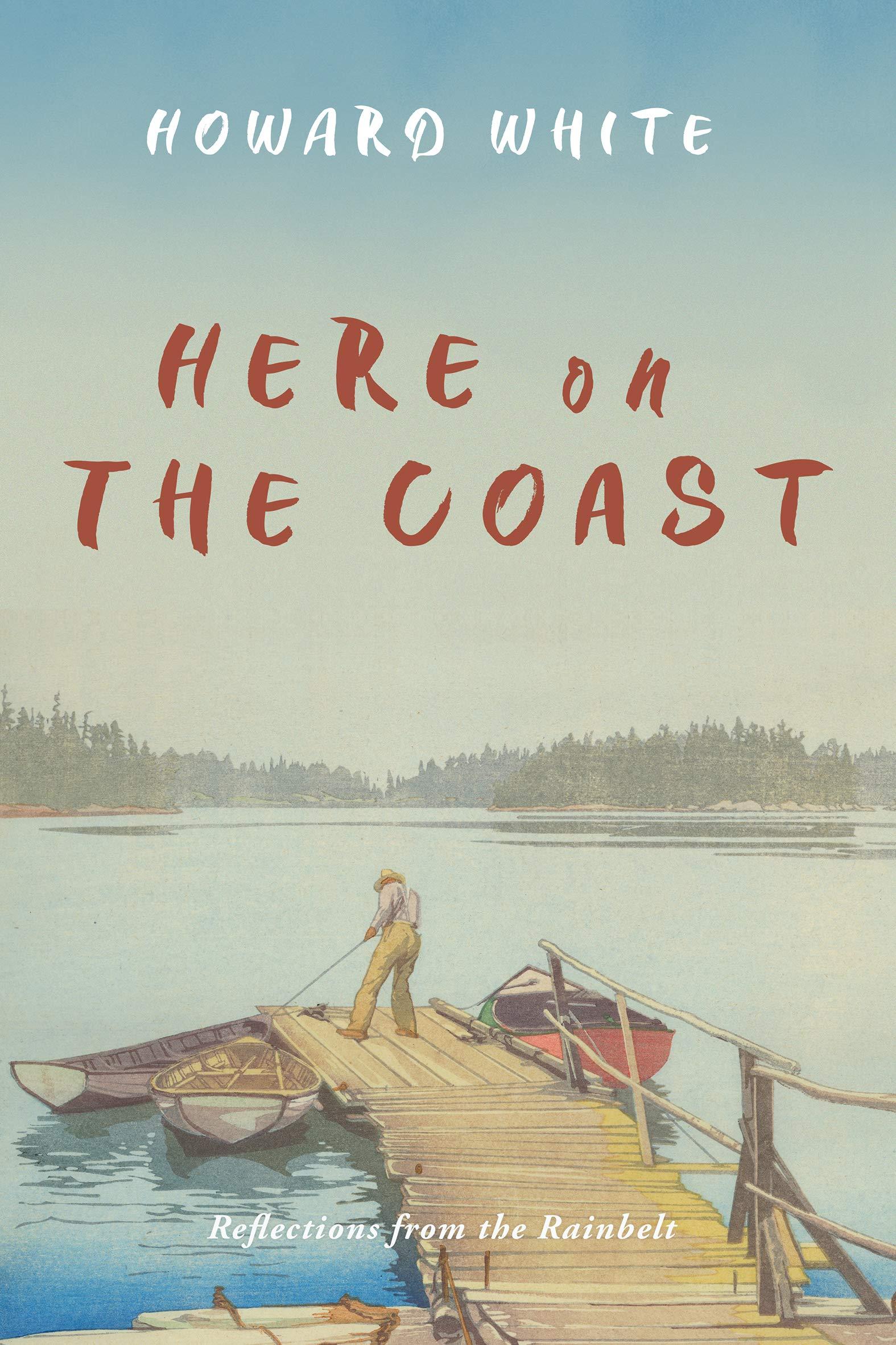 Here on the Coast: Reflections from the Rainbelt: White, Howard: 9781550179248: Books - Amazon.ca