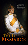 The Life of Bismarck: The Fascinating Biography of the Most Influential German Chancellor – Illustrated Edition