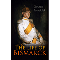 The Life of Bismarck: The Fascinating Biography of the Most Influential German Chancellor – Illustrated Edition (English Edition)