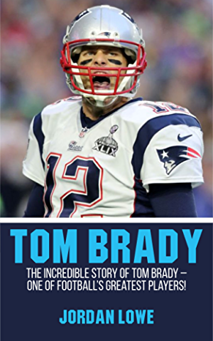 Tom Brady: The Incredible Story of Tom Brady � One of Football�s Greatest Players!