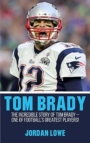 Tom Brady: The Incredible Story of Tom Brady � One of Football�s Greatest Players!