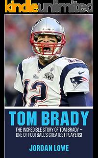 f2645b8ed22c Tom Brady  The Incredible Story of Tom Brady – One of Football s Greatest  Players!
