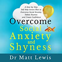 Overcome Social Anxiety and Shyness: A Step-by-Step Self-Help Action Plan to Overcome Social Anxiety, Defeat Shyness and Create Confidence