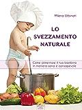 Lo svezzamento naturale: Come alimentare il tuo bambino in maniera sana e consapevole