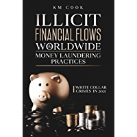 ILLICIT FINANCIAL FLOWS & WORLDWIDE MONEY LAUNDERING PRACTICES: White Collar Crimes in 2021 (English Edition)