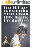 Brain Training: Top 10 Lazy Ways To Trick Your Brain Into Being Productive