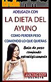 Adelgaza con La Dieta del Ayuno - Como perder peso comiendo lo que quieras: Cómo bajar de peso comiendo estratégicamente lo que adoras (Adelgazar, Bajar de Peso, Acelerar metabolismo)