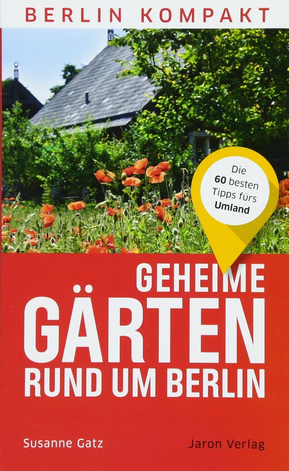 Geheime Gärten rund um Berlin: Die 60 besten Tipps fürs Umland (Berlin Kompakt)