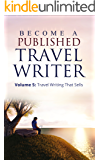 How To Become a Published Travel Writer – Volume 5: Your Guide To Travel Writing That Sells: Earn Enjoyable Profits and Explore the World in VIP Style ... VIP style travel writing as a freelancer)