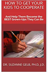 HOW TO GET YOUR KIDS TO COOPERATE: And Help Them Become the BEST Grown-Ups They Can Be — A Life Guide — Kindle Edition
