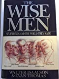 The Wise Men: Six Friends and the World They Made : Acheson, Bohlen, Harriman, Kennan, Lovett, McCloy