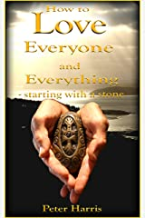 How to Love Everyone and Everything - Starting With a Stone Kindle Edition