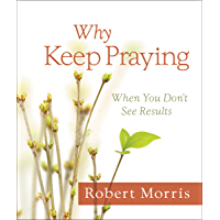 Why Keep Praying?: When You Don't See Results
